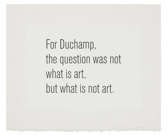 For Duchamp the question was not what is art, but what is not art.